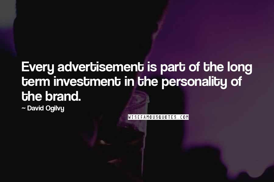 David Ogilvy quotes: Every advertisement is part of the long term investment in the personality of the brand.
