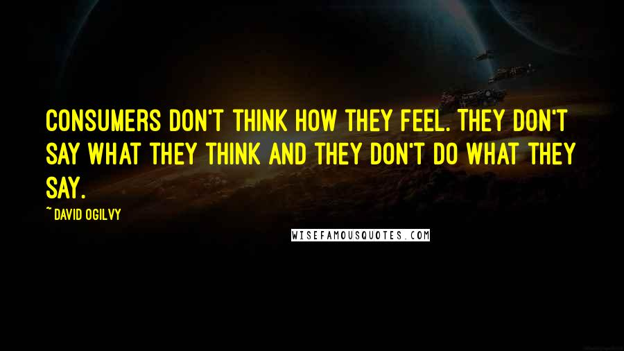 David Ogilvy quotes: Consumers don't think how they feel. They don't say what they think and they don't do what they say.