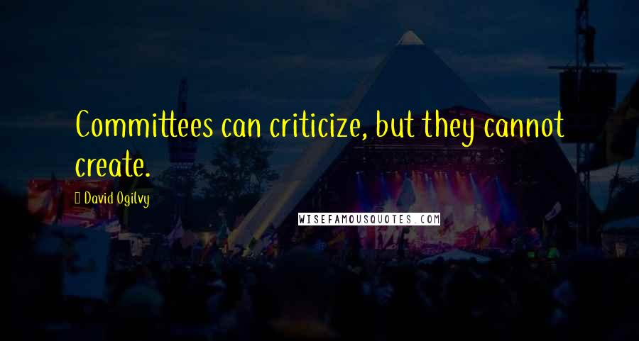David Ogilvy quotes: Committees can criticize, but they cannot create.