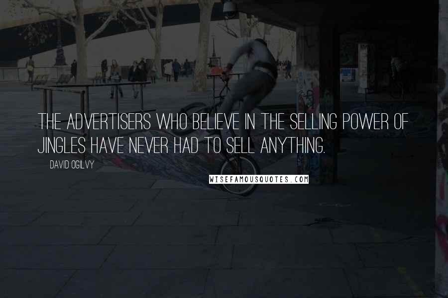 David Ogilvy quotes: The advertisers who believe in the selling power of jingles have never had to sell anything.