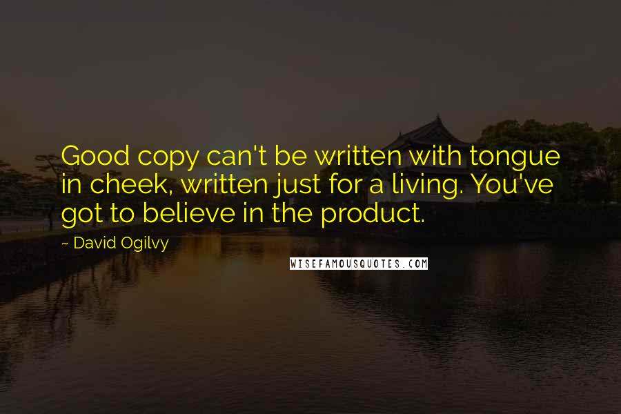 David Ogilvy quotes: Good copy can't be written with tongue in cheek, written just for a living. You've got to believe in the product.