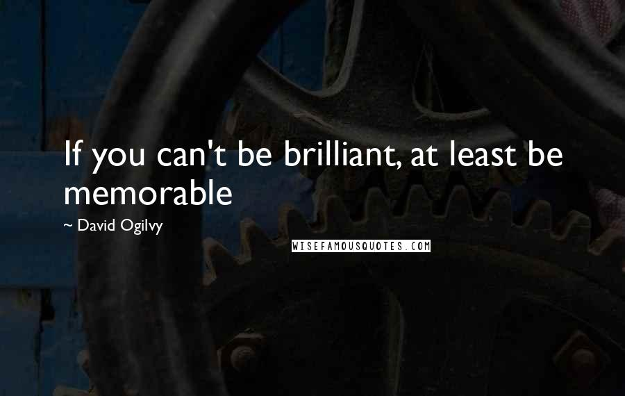 David Ogilvy quotes: If you can't be brilliant, at least be memorable