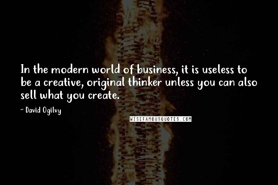 David Ogilvy quotes: In the modern world of business, it is useless to be a creative, original thinker unless you can also sell what you create.
