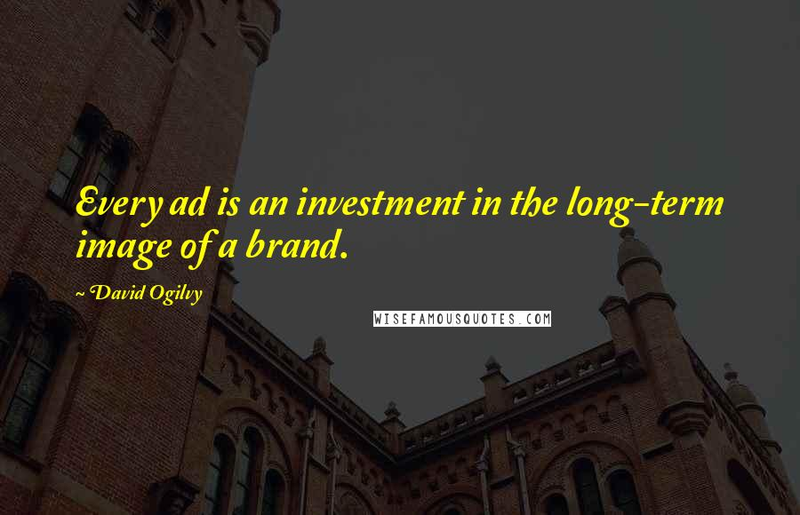 David Ogilvy quotes: Every ad is an investment in the long-term image of a brand.