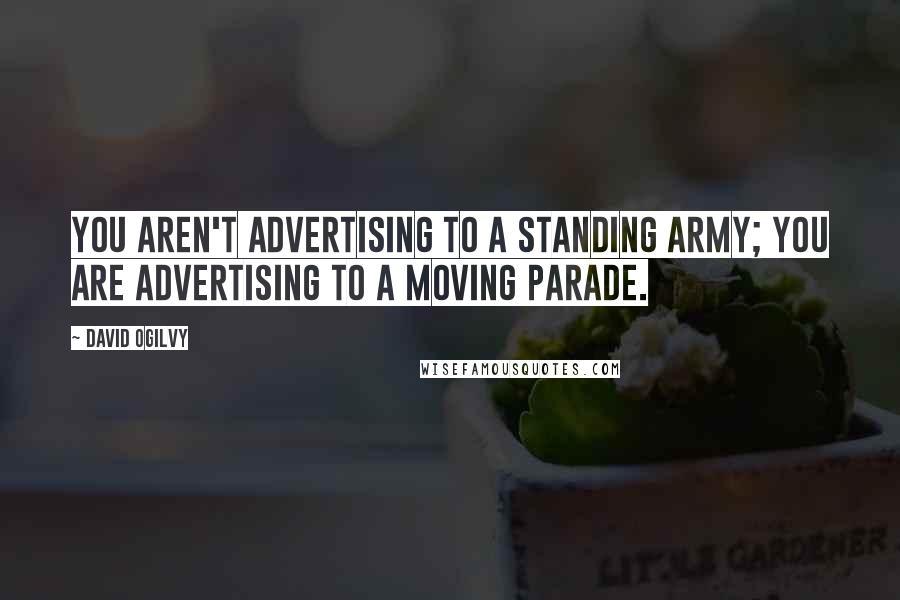 David Ogilvy quotes: You aren't advertising to a standing army; you are advertising to a moving parade.