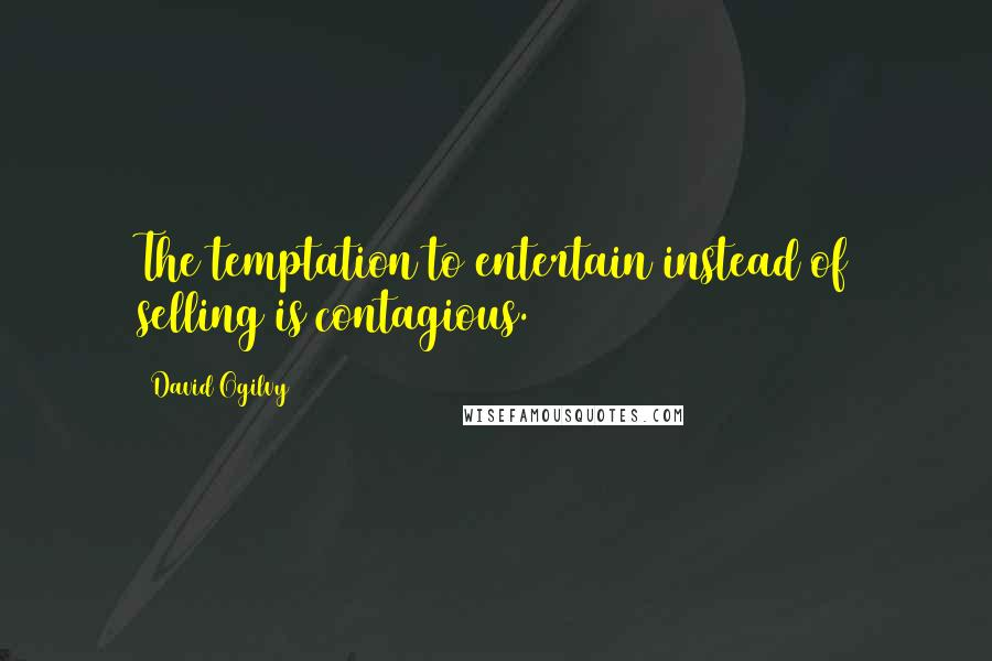 David Ogilvy quotes: The temptation to entertain instead of selling is contagious.