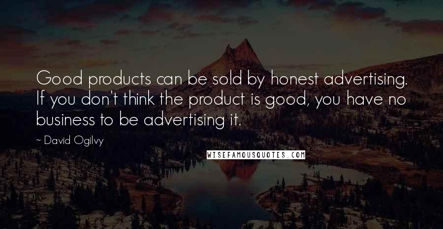 David Ogilvy quotes: Good products can be sold by honest advertising. If you don't think the product is good, you have no business to be advertising it.