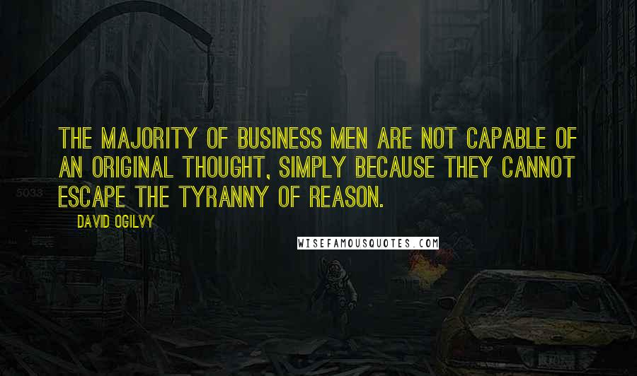 David Ogilvy quotes: The majority of business men are not capable of an original thought, simply because they cannot escape the tyranny of reason.