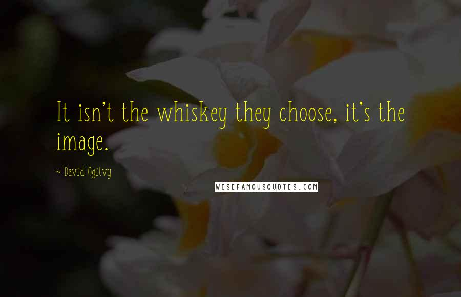 David Ogilvy quotes: It isn't the whiskey they choose, it's the image.