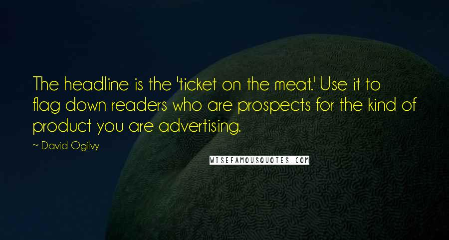 David Ogilvy quotes: The headline is the 'ticket on the meat.' Use it to flag down readers who are prospects for the kind of product you are advertising.