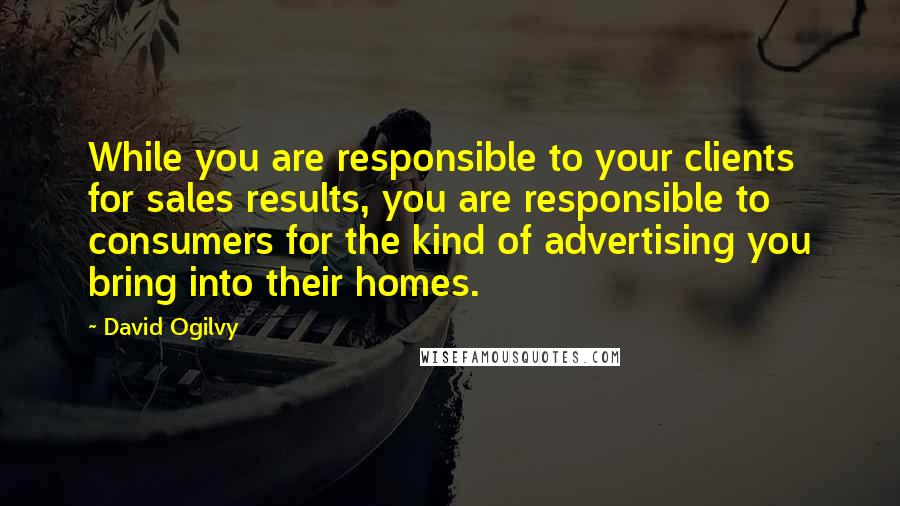 David Ogilvy quotes: While you are responsible to your clients for sales results, you are responsible to consumers for the kind of advertising you bring into their homes.