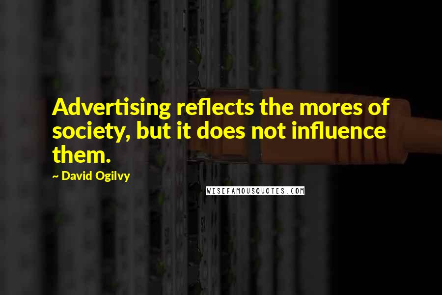 David Ogilvy quotes: Advertising reflects the mores of society, but it does not influence them.