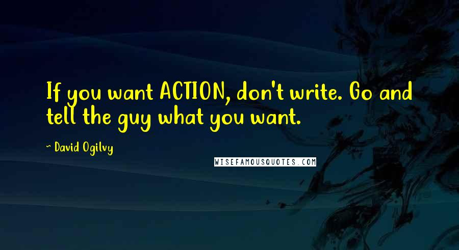 David Ogilvy quotes: If you want ACTION, don't write. Go and tell the guy what you want.