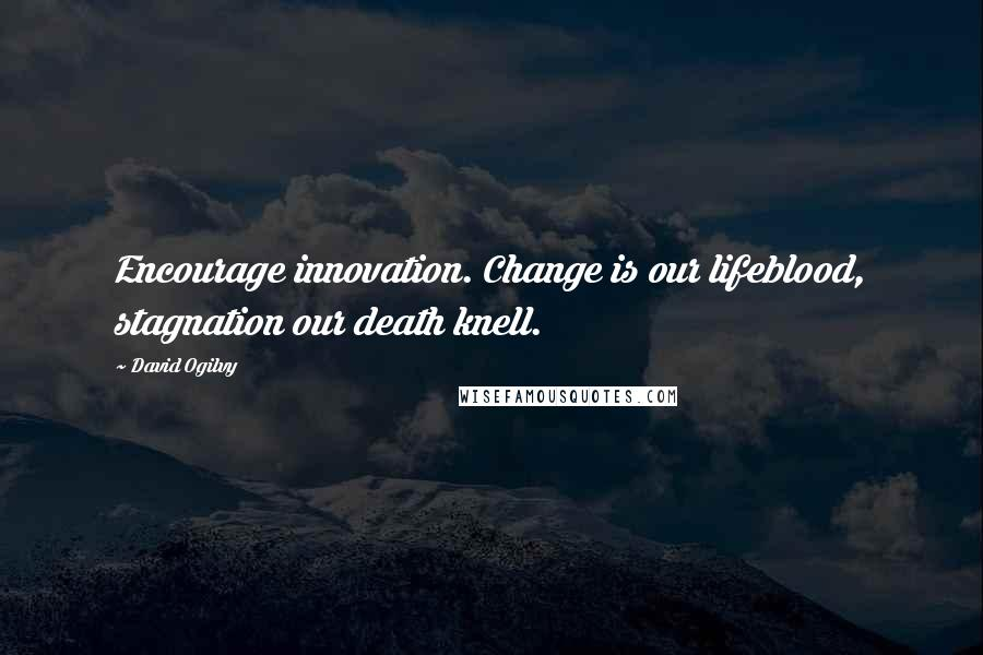 David Ogilvy quotes: Encourage innovation. Change is our lifeblood, stagnation our death knell.