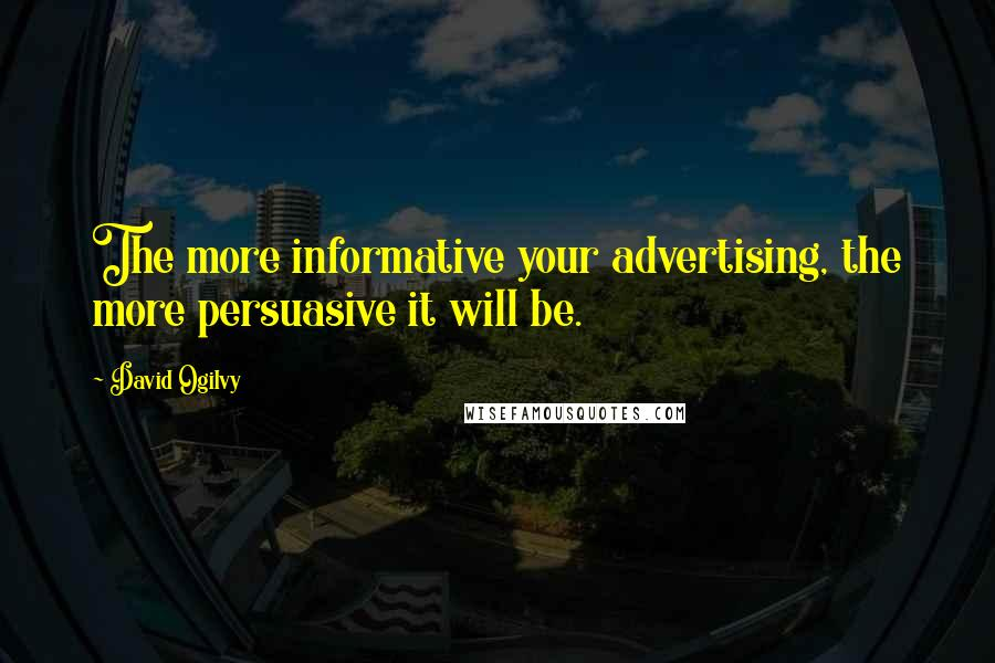 David Ogilvy quotes: The more informative your advertising, the more persuasive it will be.