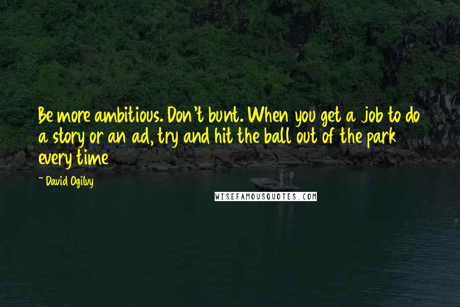 David Ogilvy quotes: Be more ambitious. Don't bunt. When you get a job to do a story or an ad, try and hit the ball out of the park every time