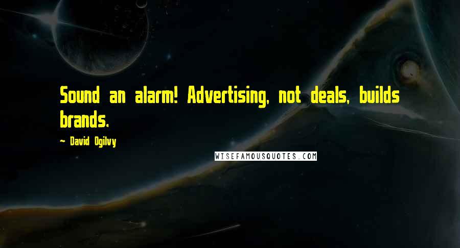 David Ogilvy quotes: Sound an alarm! Advertising, not deals, builds brands.