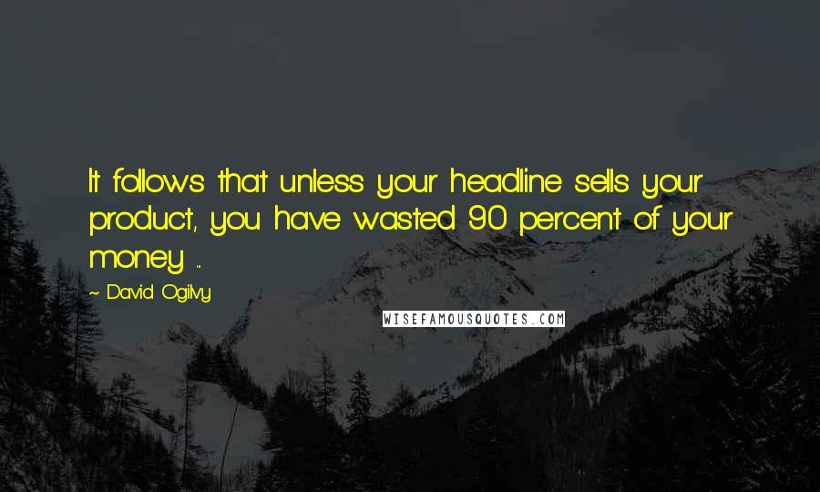 David Ogilvy quotes: It follows that unless your headline sells your product, you have wasted 90 percent of your money ...