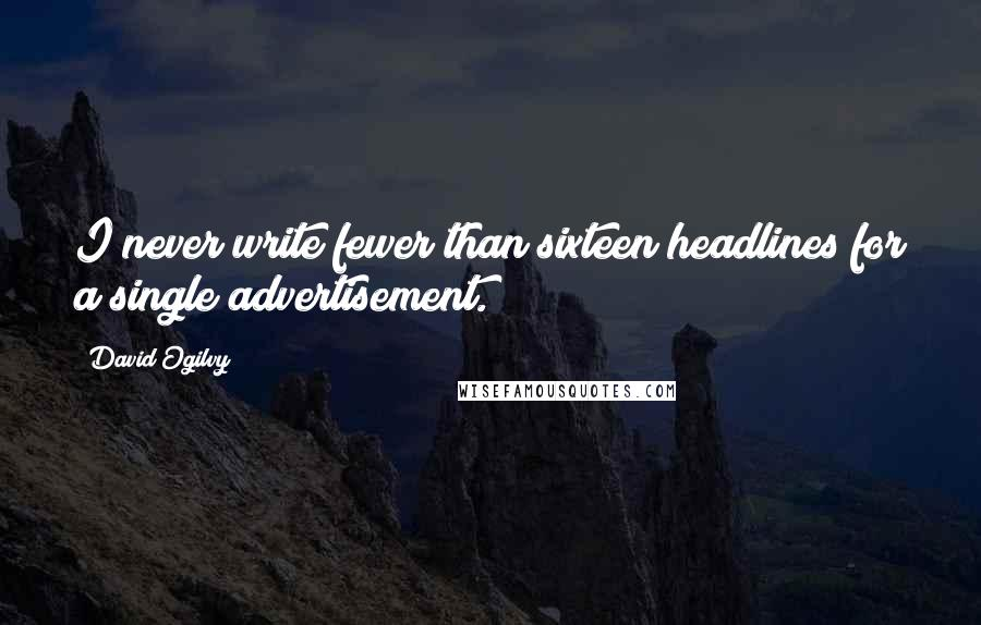 David Ogilvy quotes: I never write fewer than sixteen headlines for a single advertisement.