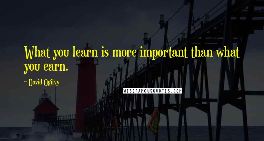 David Ogilvy quotes: What you learn is more important than what you earn.