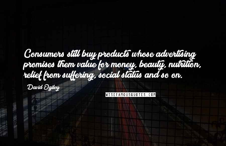 David Ogilvy quotes: Consumers still buy products whose advertising promises them value for money, beauty, nutrition, relief from suffering, social status and so on.