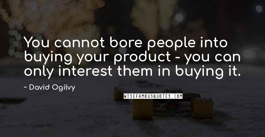 David Ogilvy quotes: You cannot bore people into buying your product - you can only interest them in buying it.