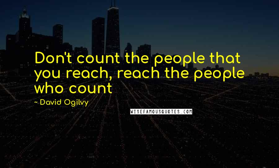 David Ogilvy quotes: Don't count the people that you reach, reach the people who count