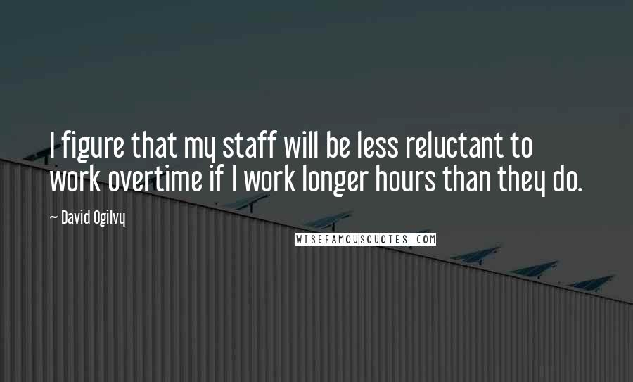 David Ogilvy quotes: I figure that my staff will be less reluctant to work overtime if I work longer hours than they do.