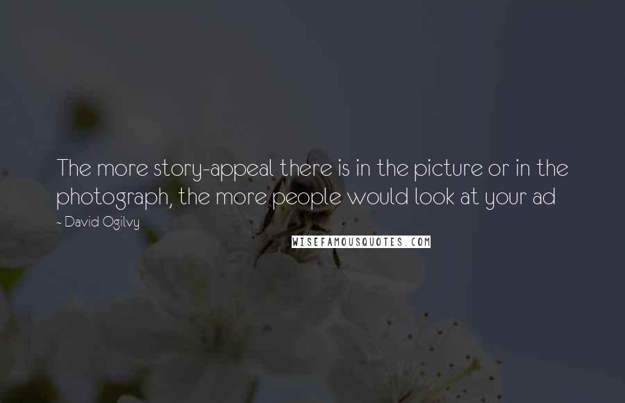 David Ogilvy quotes: The more story-appeal there is in the picture or in the photograph, the more people would look at your ad
