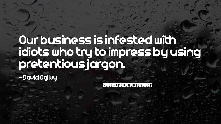 David Ogilvy quotes: Our business is infested with idiots who try to impress by using pretentious jargon.