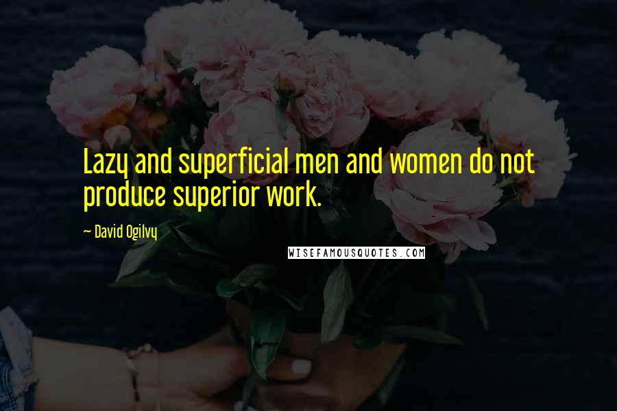 David Ogilvy quotes: Lazy and superficial men and women do not produce superior work.