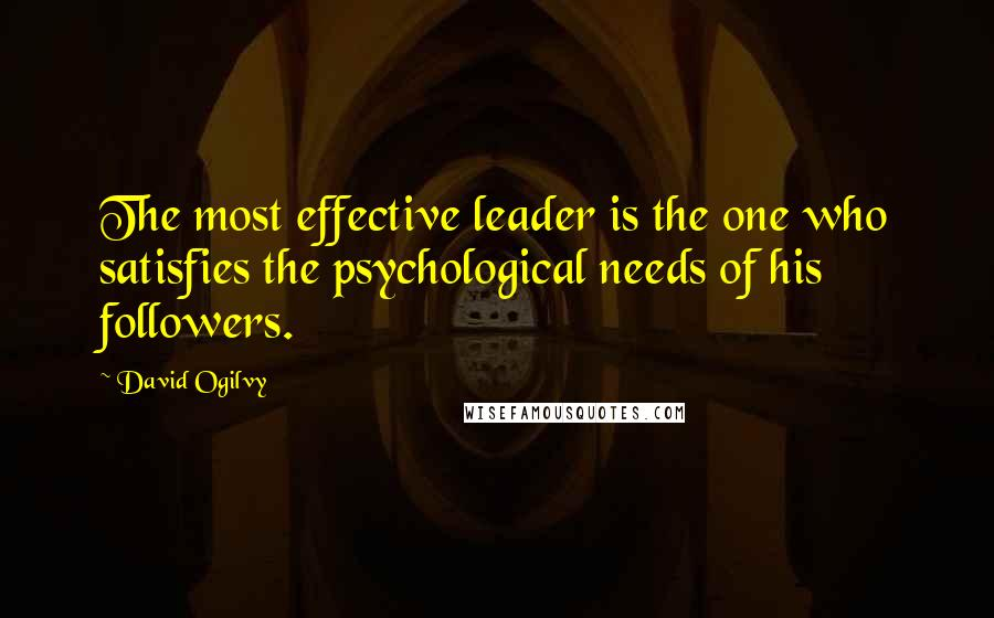 David Ogilvy quotes: The most effective leader is the one who satisfies the psychological needs of his followers.