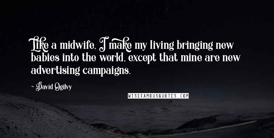 David Ogilvy quotes: Like a midwife, I make my living bringing new babies into the world, except that mine are new advertising campaigns.
