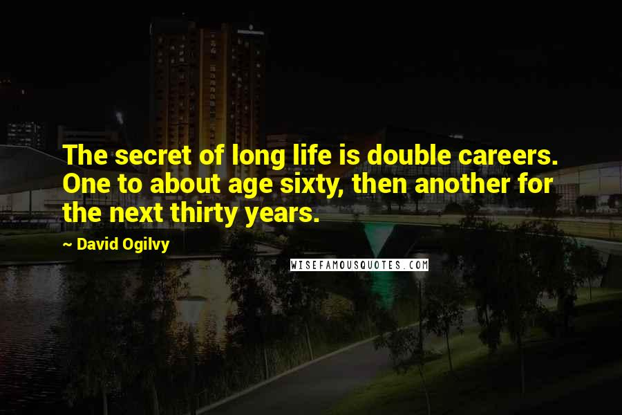 David Ogilvy quotes: The secret of long life is double careers. One to about age sixty, then another for the next thirty years.