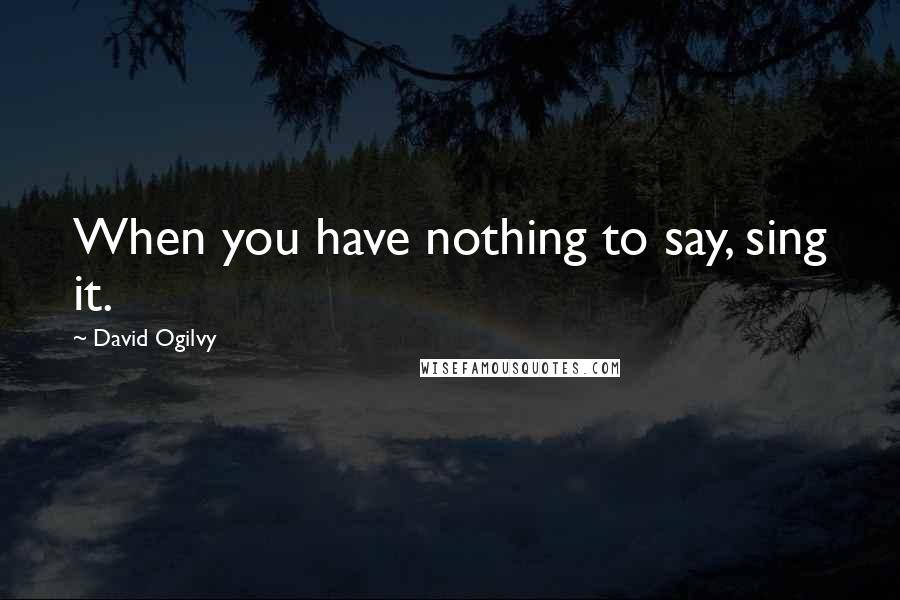 David Ogilvy quotes: When you have nothing to say, sing it.