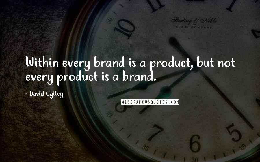 David Ogilvy quotes: Within every brand is a product, but not every product is a brand.