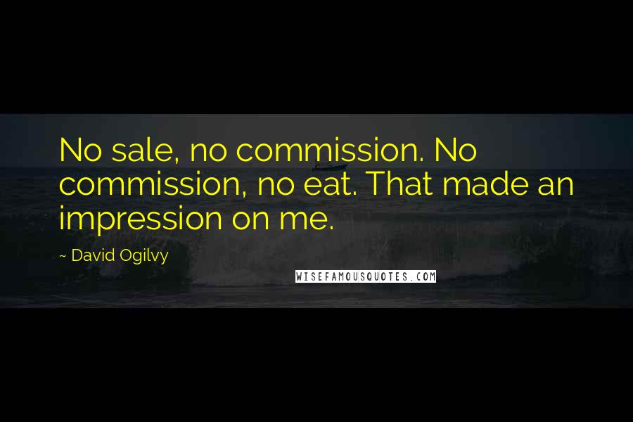 David Ogilvy quotes: No sale, no commission. No commission, no eat. That made an impression on me.
