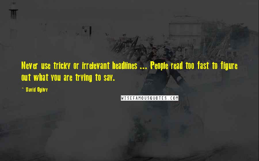 David Ogilvy quotes: Never use tricky or irrelevant headlines ... People read too fast to figure out what you are trying to say.