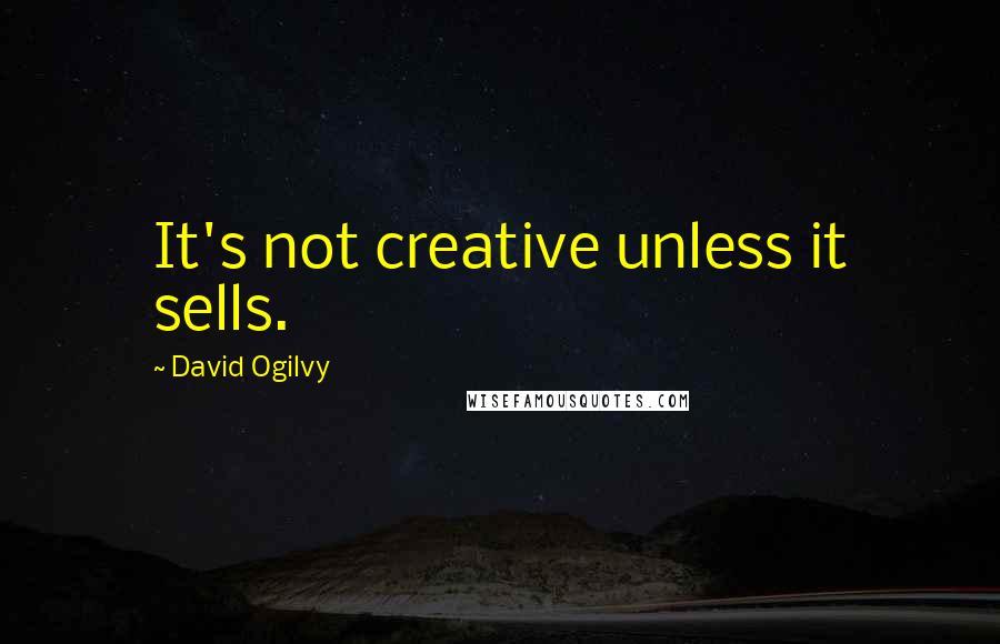 David Ogilvy quotes: It's not creative unless it sells.