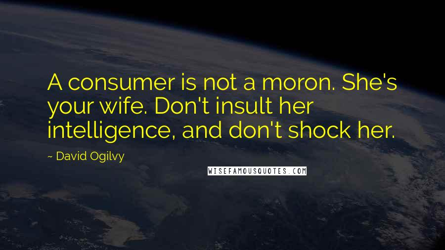 David Ogilvy quotes: A consumer is not a moron. She's your wife. Don't insult her intelligence, and don't shock her.