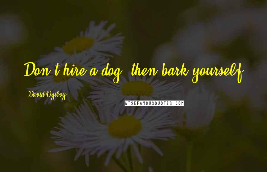 David Ogilvy quotes: Don't hire a dog, then bark yourself