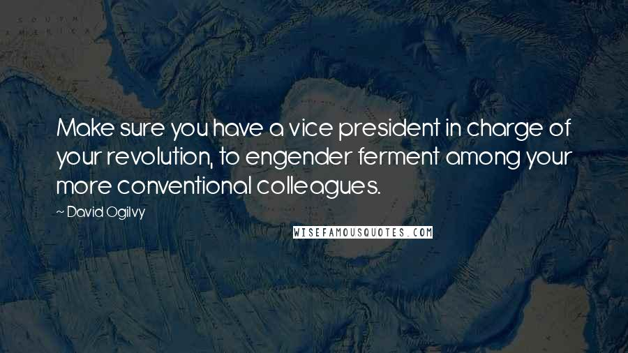 David Ogilvy quotes: Make sure you have a vice president in charge of your revolution, to engender ferment among your more conventional colleagues.