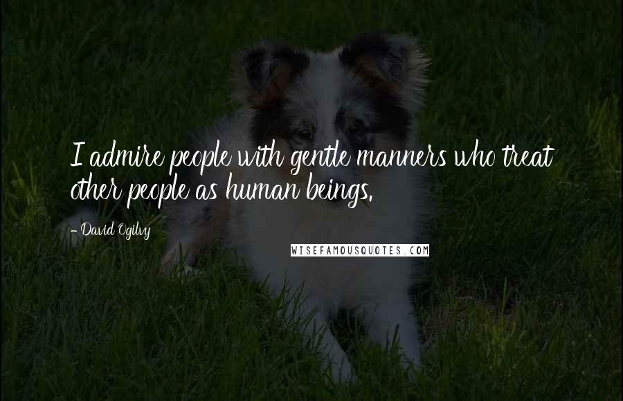 David Ogilvy quotes: I admire people with gentle manners who treat other people as human beings.