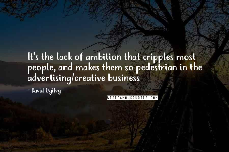 David Ogilvy quotes: It's the lack of ambition that cripples most people, and makes them so pedestrian in the advertising/creative business