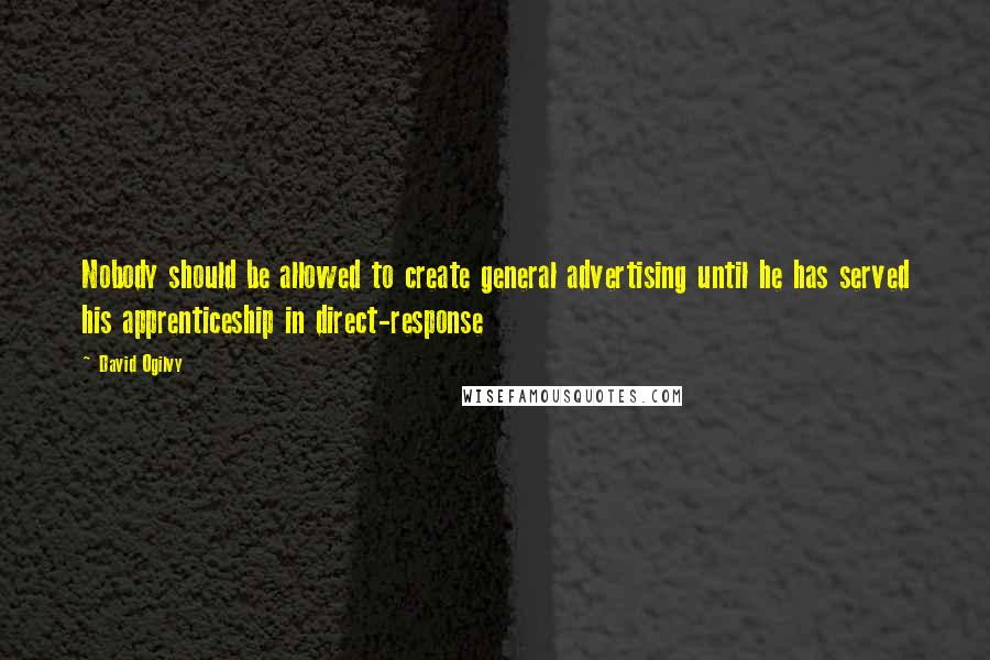 David Ogilvy quotes: Nobody should be allowed to create general advertising until he has served his apprenticeship in direct-response