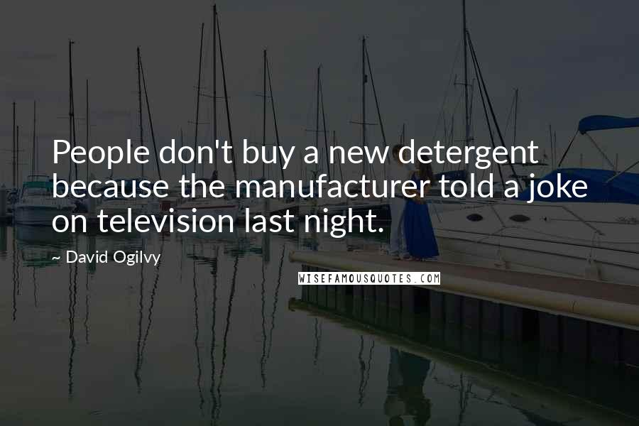 David Ogilvy quotes: People don't buy a new detergent because the manufacturer told a joke on television last night.