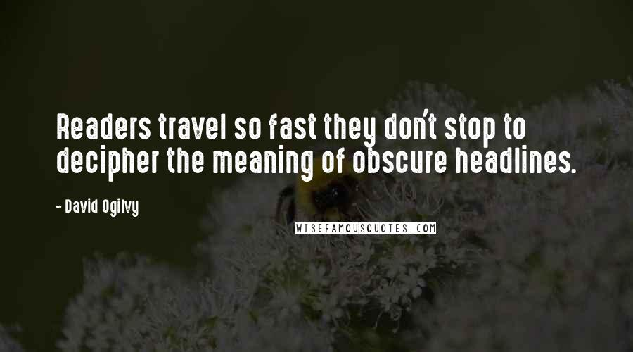 David Ogilvy quotes: Readers travel so fast they don't stop to decipher the meaning of obscure headlines.
