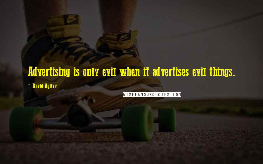 David Ogilvy quotes: Advertising is only evil when it advertises evil things.