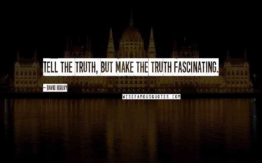 David Ogilvy quotes: Tell the truth, but make the truth fascinating.