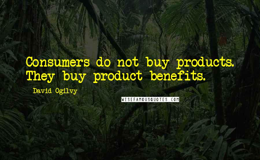 David Ogilvy quotes: Consumers do not buy products. They buy product benefits.